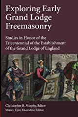 Exploring Early Grand Lodge Freemasonry: Studies in Honor of the Tricentennial of the Establishment of the Grand Lodge of England Kindle Edition