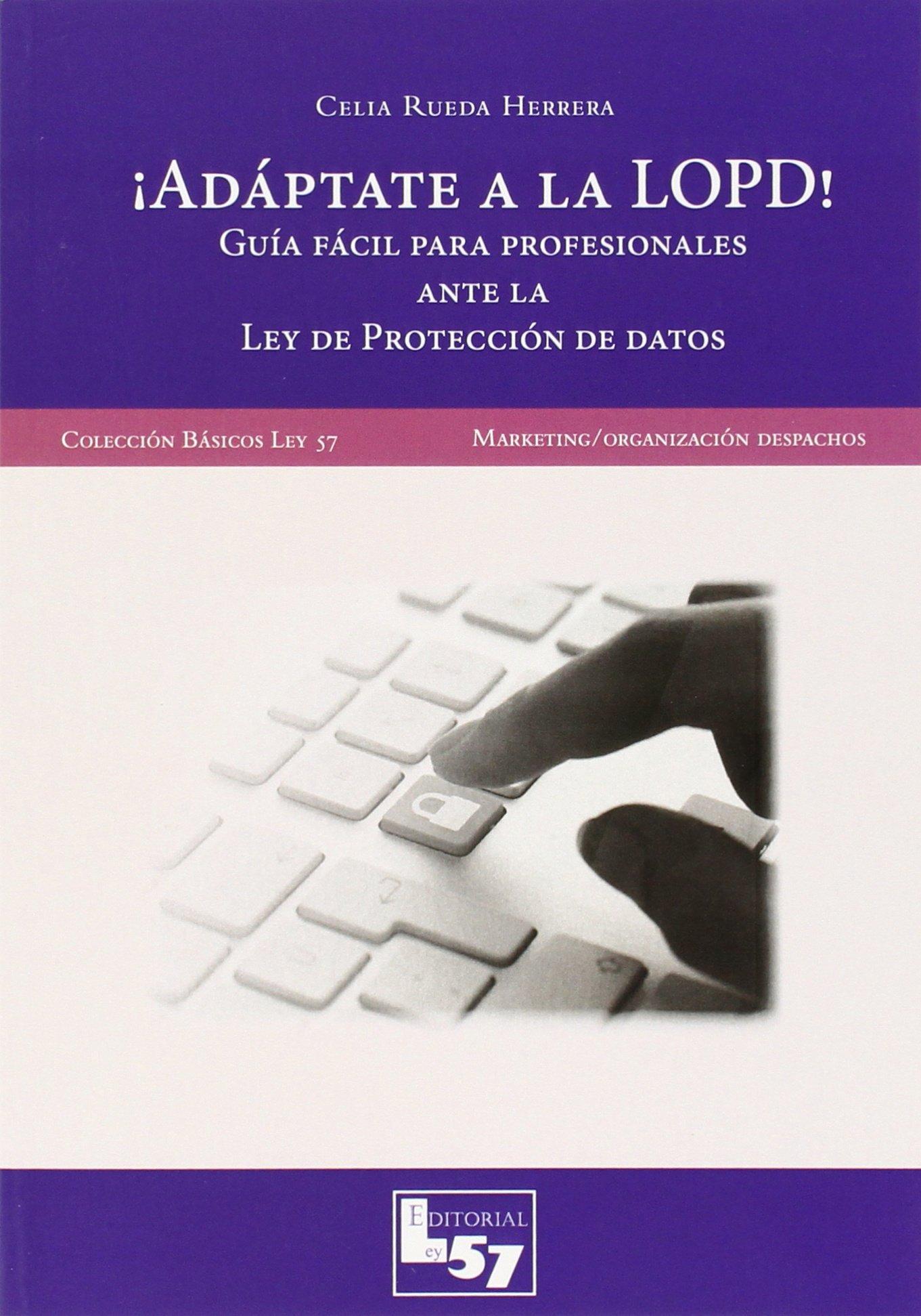 ÁADÁPTATE A LA LOPD!: GUIA FÁCIL PARA PROFESIONALES: Celia ...
