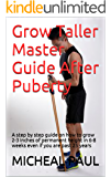 Grow Taller Master Guide After Puberty: A step by step guide on how to grow 2-3 inches of permanent height in 6-8 weeks even if you are past 25 years