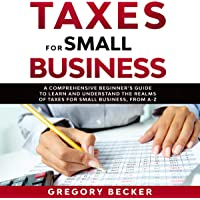 Taxes for Small Business: A Comprehensive Beginner's Guide to Learn and Understand the Realms of Taxes for Small…