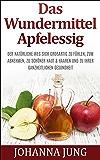 Das Wundermittel Apfelessig: Der natürliche Weg sich großartig zu fühlen, zum Abnehmen, zu schöner Haut & Haaren und zu Ihrer ganzheitlichen Gesundheit: (Rezepte - Abnehmen - Entgiften - Apfelessig)