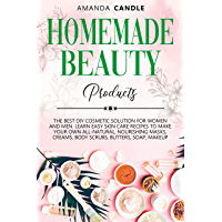Homemade Beauty Products: The Best DIY Cosmetic Solution for Women and Men. Learn Easy Skin Care Recipes to Make Your Own All-Natural, Nourishing Masks, ... Butters, Soap, Makeup (English Edition)