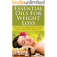 Essential Oils For Weight Loss: Secrets To Lose Weight With The Magic Of Essential Oils For A Better Life (Aromatherapy, Weight Loss, Natural Remedies)