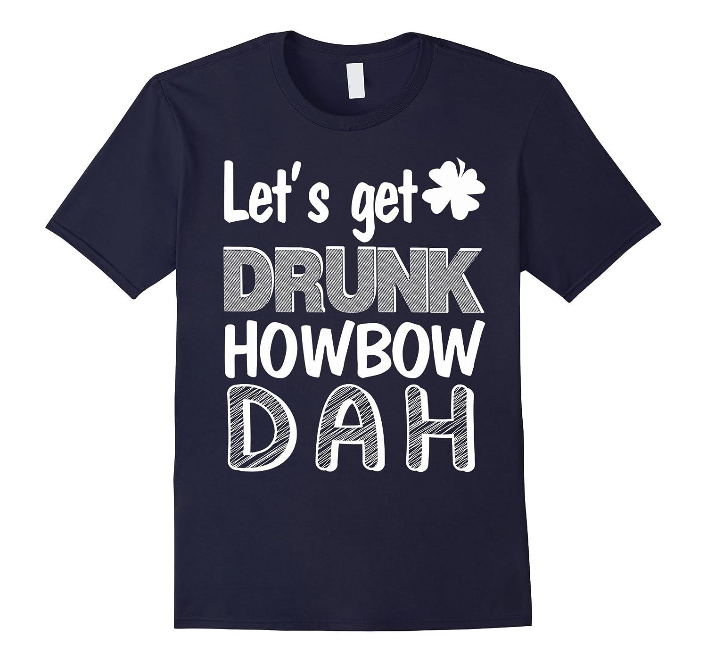 Lets Get Drunk Howbow Dah shirts-TD