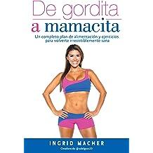 De gordita a mamacita: Un completo plan de alimentación y ejercicios para volverte irresistiblemente sana (Spanish Edition) Jan 27, 2017