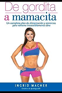 De gordita a mamacita: Un completo plan de alimentación y ejercicios para volverte irresistiblemente sana