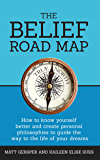 The Belief Road Map: How to know yourself better and create personal philosophies to guide the way to the life of your dreams