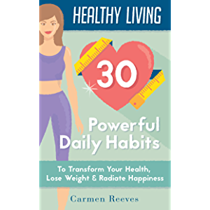 Healthy Living: 30 Powerful Daily Habits to Transform Your Health, Lose Weight & Radiate Happiness (Healthy Habits…