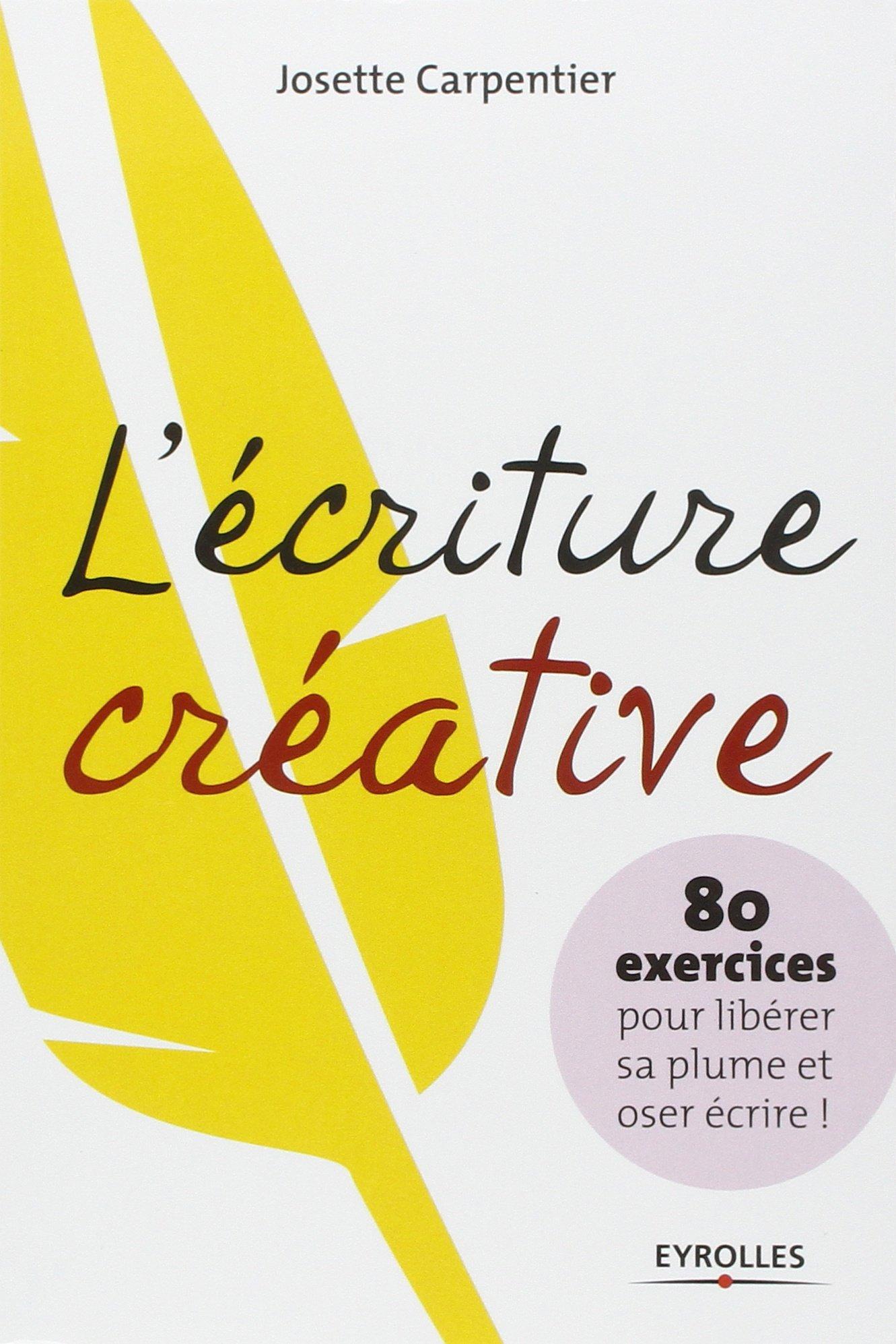 Amazon.fr - L'écriture créative: 80 exercices pour libérer sa plume et oser  écrire ! - Josette Carpentier - Livres