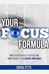 Your Focus Formula: How to Successfully Stay on Task, Finish Projects and Achieve Your Goals Kindle Edition