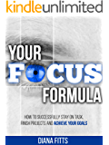 Your Focus Formula: How to Successfully Stay on Task, Finish Projects and Achieve Your Goals
