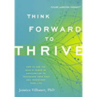 Think Forward to Thrive: How to Use the Mind's Power of Anticipation to Transcend Your Past and Transform Your Future…
