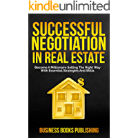 SUCCESSFUL NEGOTIATION IN REAL ESTATE: Become A Millionaire Selling The Right Way With Essential Strategies And Skills