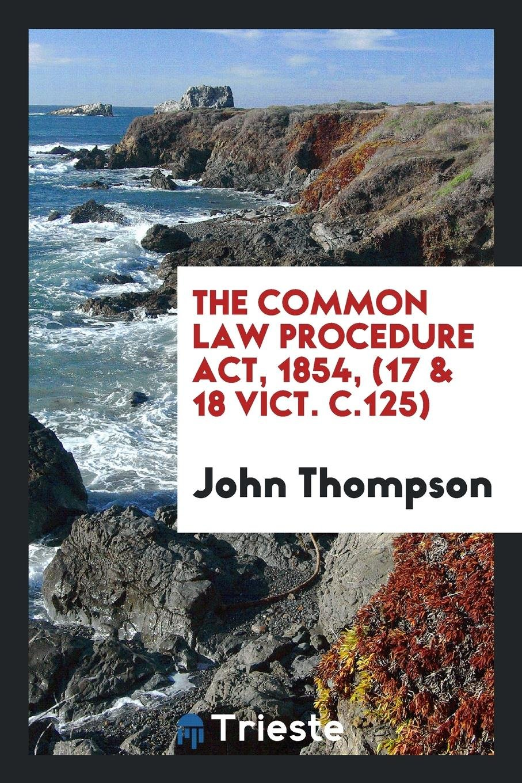 The Common Law Procedure Act, 1854, (17 & 18 Vict. c.125) ebook