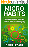 Micro Habits: Simple Micro Habits To Get You Started Small And Finishing Big (High Achievers Book 5)