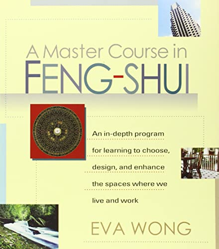 A Master Course in Feng-Shui: An In-Depth Program for Learning to Choose; Design; and Enhance the Spaces Where We Live and Work