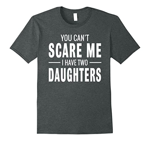 "t-shirt with words ""you can't scare me I have two daughters"""