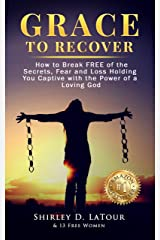 Grace To Recover: How to Break FREE of the Secrets, Fear and Loss Holding You Captive with the Power of a Loving God Kindle Edition
