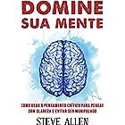 Domine sua mente - Como usar o pensamento crítico, o ceticismo e a lógica para pensar com clareza e evitar ser manipulado: Es
