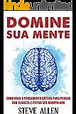 Domine sua mente - Como usar o pensamento crítico, o ceticismo e a lógica para pensar com clareza e evitar ser…