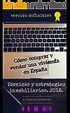 Cómo comprar y vender una vivienda en España. Técnicas y estrategias inmobiliarias. Edición 2018.: Vender caro y comprar barato en España. Cómo comprar y vender viviendas en España.