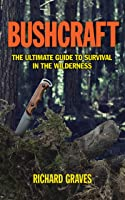 Bushcraft: The Ultimate Guide To Survival In The