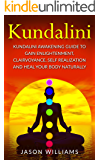 Kundalini: Kundalini Awakening Guide To Gain Enlightenment, Clairvoyance, Self Realization and Heal Your Body Naturally