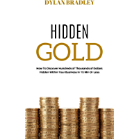 Hidden Gold: HOW TO DISCOVER HUNDREDS OF THOUSANDS OF DOLLARS HIDDEN WITHIN YOUR BUSINESS IN 15 MIN OR LESS… (English…