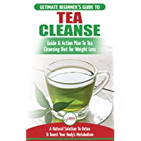 Tea Cleanse: The Ultimate Beginner's Guide & Action Plan To Tea Cleansing Diet for...