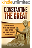 Constantine the Great: A Captivating Guide to the First Christian Roman Emperor and How He Ruled the Roman Empire…