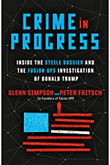 Crime in Progress: Inside the Steele Dossier and the Fusion GPS Investigation of Donald Trump Hardcover