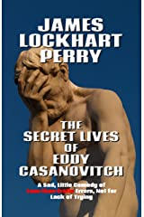 The Secret Lives of Eddy Casanovitch: A Sad, Little Comedy of Less-than-Erotic Errors, Not for Lack of Trying Kindle Edition