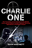 Charlie One: The True Story of an Irishman in the British Army and His Role in Covert Counter-Terrorism Operations in Northern Ireland