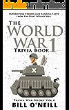 The World War 1 Trivia Book: Interesting Stories and Random Facts from the First World War (Trivia War Books Book 6)