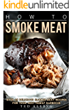 How to Smoke Meat: Over 25 Delicious Smoked Meat Recipes for Your Next Family Barbecue