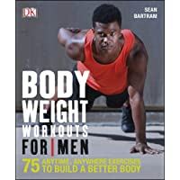 Bodyweight Workouts For Men: 75 Anytime, Anywhere Exercises to Build a Better Body