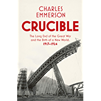 Crucible: The Long End of the Great War and the Birth of a New World, 1917–1924
