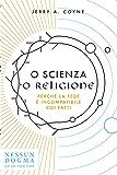 O scienza o religione: Perché la fede è incompatibile coi fatti