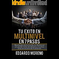 Tu Exito en Multinivel en 7 pasos: Revelando cómo triunfar en Multinivel sin perder miles de dólares y muchos años en la…
