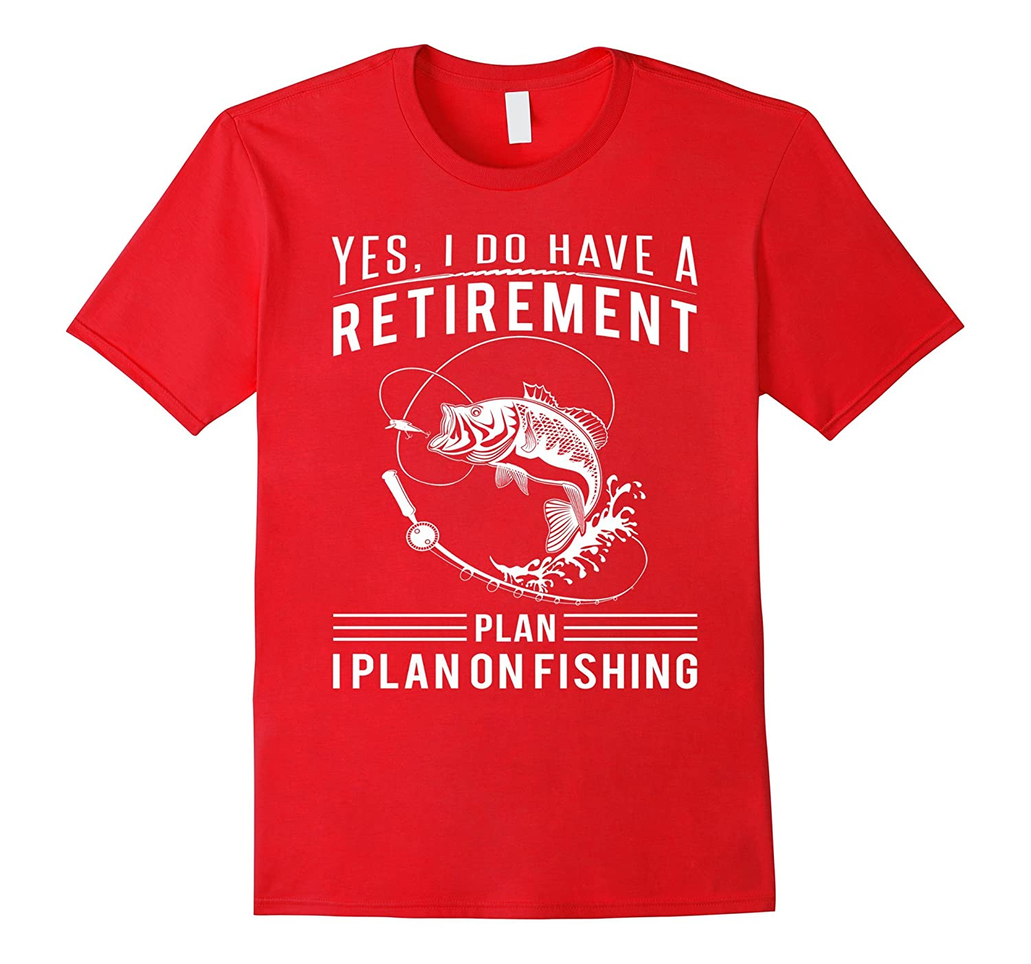 Yes, I do have a Retirement plan. I plan on Fishing t-shirts-Rose