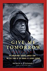 Give Me Tomorrow: The Korean War's Greatest Untold Story -- The Epic Stand of the Marines of George Company Kindle Edition