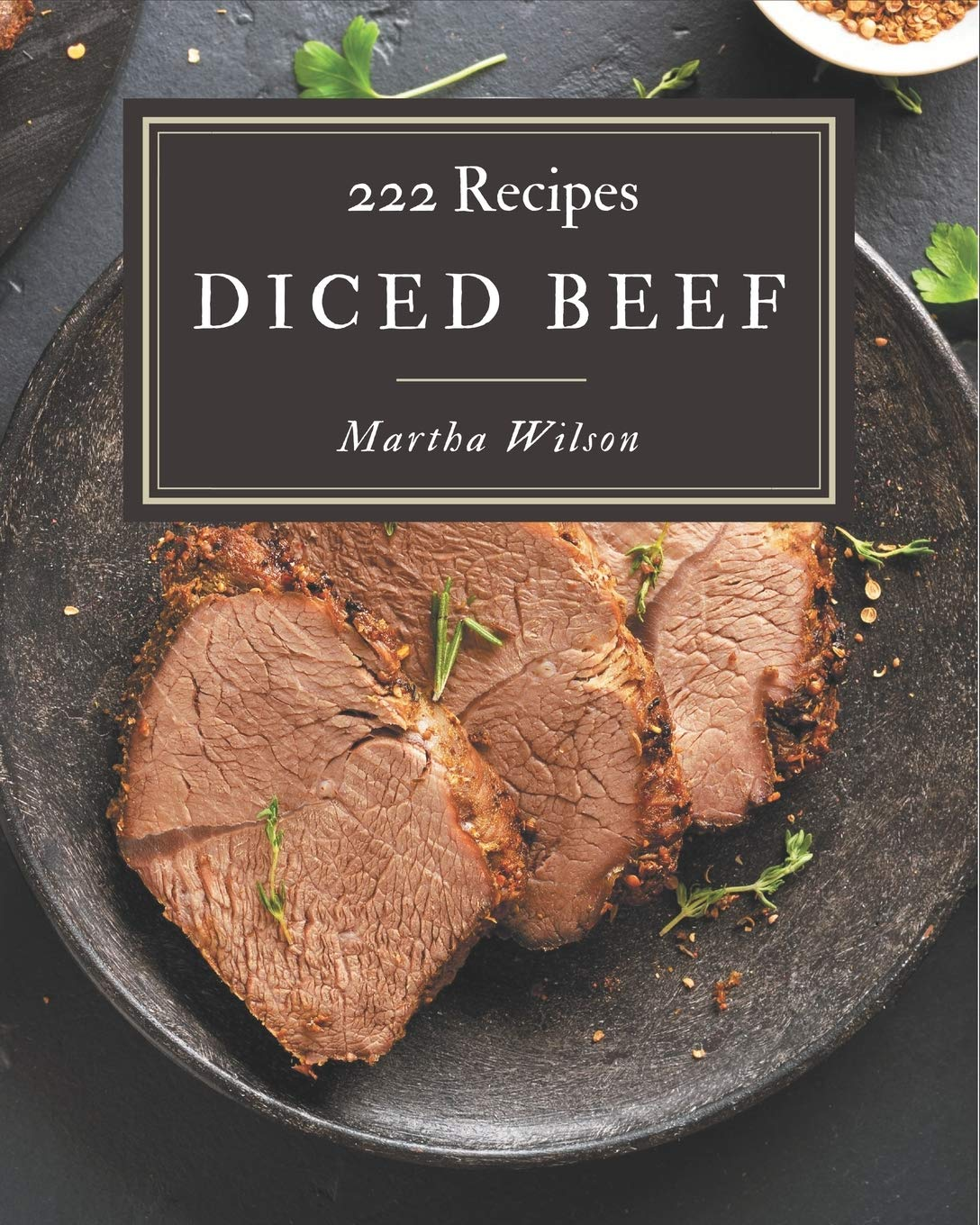 222 Diced Beef Recipes An Inspiring Diced Beef Cookbook For You Wilson Martha 9798677791932 Books