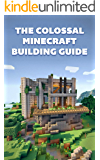 The Colossal Minecraft Building Guide: Minecraft Pocket Edition Guide: Ultimate Minecraft (Un-Official hacks Book 4)