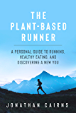 The Plant Based Runner: A Personal Guide to Running, Healthy Eating, and Discovering a New You