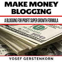 Make Money Blogging: A Blogging for Profit Super Growth Formula