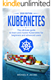 Kubernetes: The Ultimate Guide to Learn and Master Kubernetes for Beginners and Advanced Users (2020 Edition)