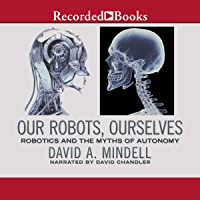 Our Robots, Ourselves: Robotics and the Myth of Autonomy