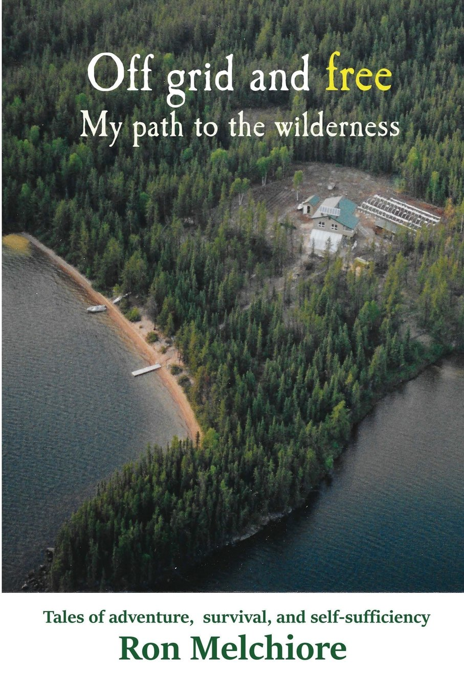 Off Grid and Free: My Path to the Wilderness: Ron Melchiore ...