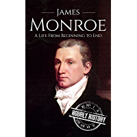 James Monroe: A Life From Beginning to End (Biographies of US Presidents Book 5)