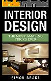 Interior Design: The Most Amazing Tricks Ever (Interior Design, Home Organizing, Home Cleaning, Home Living, Home Design Book 12)